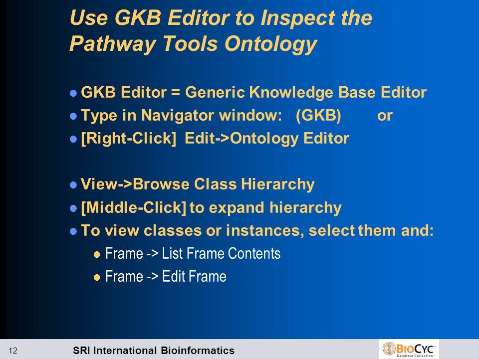 SRI International Bioinformatics 12 Use GKB Editor to Inspect the Pathway Tools Ontology GKB Editor = Generic Knowledge Base Editor Type in Navigator