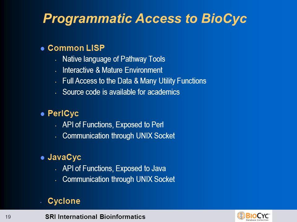 SRI International Bioinformatics 19 Programmatic Access to BioCyc Common LISP Native language of Pathway Tools Interactive & Mature Environment Full A