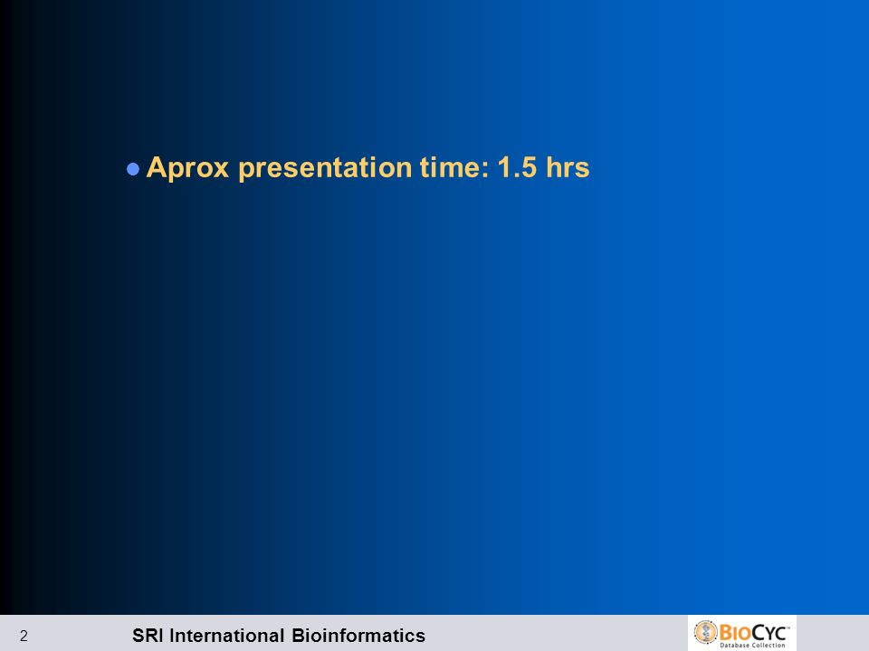SRI International Bioinformatics 2 Aprox presentation time: 1.5 hrs
