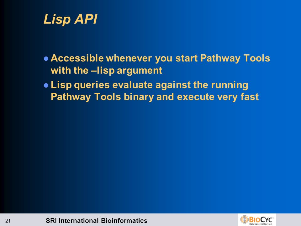 SRI International Bioinformatics 21 Lisp API Accessible whenever you start Pathway Tools with the –lisp argument Lisp queries evaluate against the run
