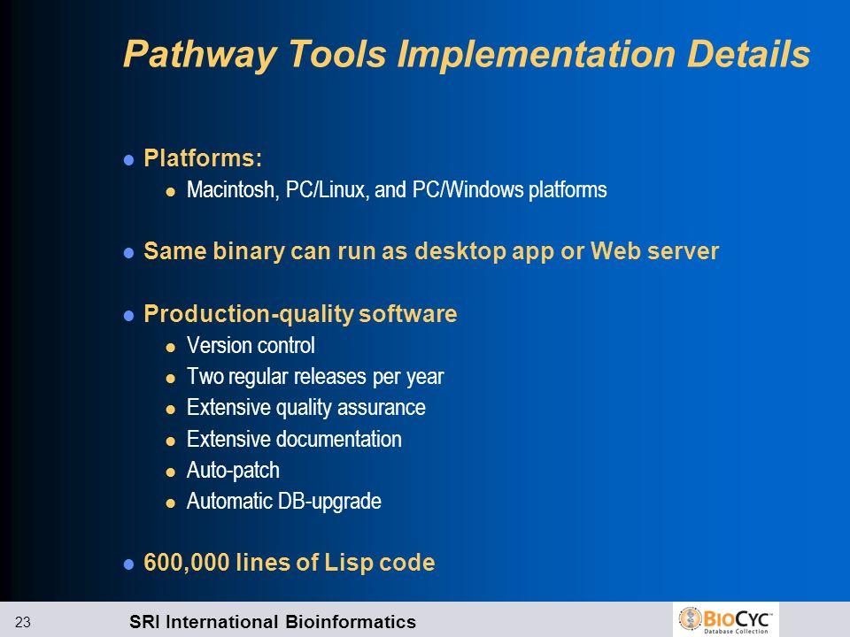 SRI International Bioinformatics 23 Pathway Tools Implementation Details Platforms: l Macintosh, PC/Linux, and PC/Windows platforms Same binary can ru