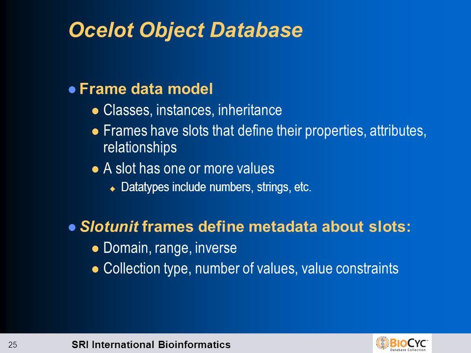 SRI International Bioinformatics 25 Ocelot Object Database Frame data model l Classes, instances, inheritance l Frames have slots that define their pr