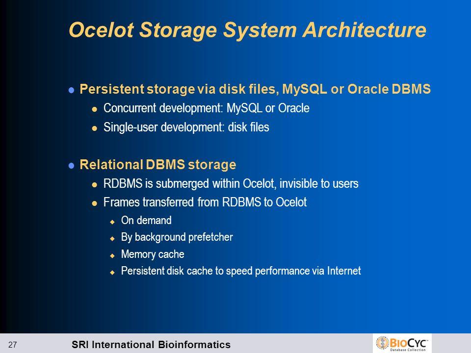 SRI International Bioinformatics 27 Ocelot Storage System Architecture Persistent storage via disk files, MySQL or Oracle DBMS l Concurrent developmen