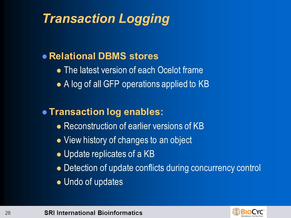 SRI International Bioinformatics 28 Transaction Logging Relational DBMS stores l The latest version of each Ocelot frame l A log of all GFP operations