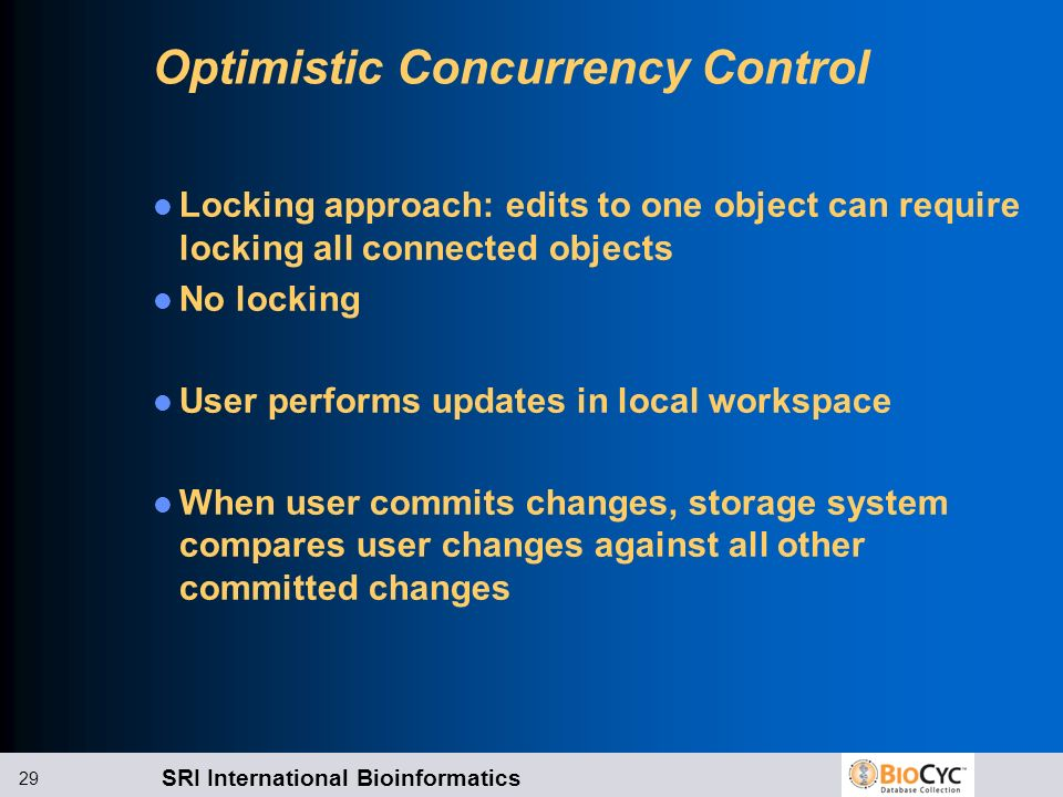 SRI International Bioinformatics 29 Optimistic Concurrency Control Locking approach: edits to one object can require locking all connected objects No