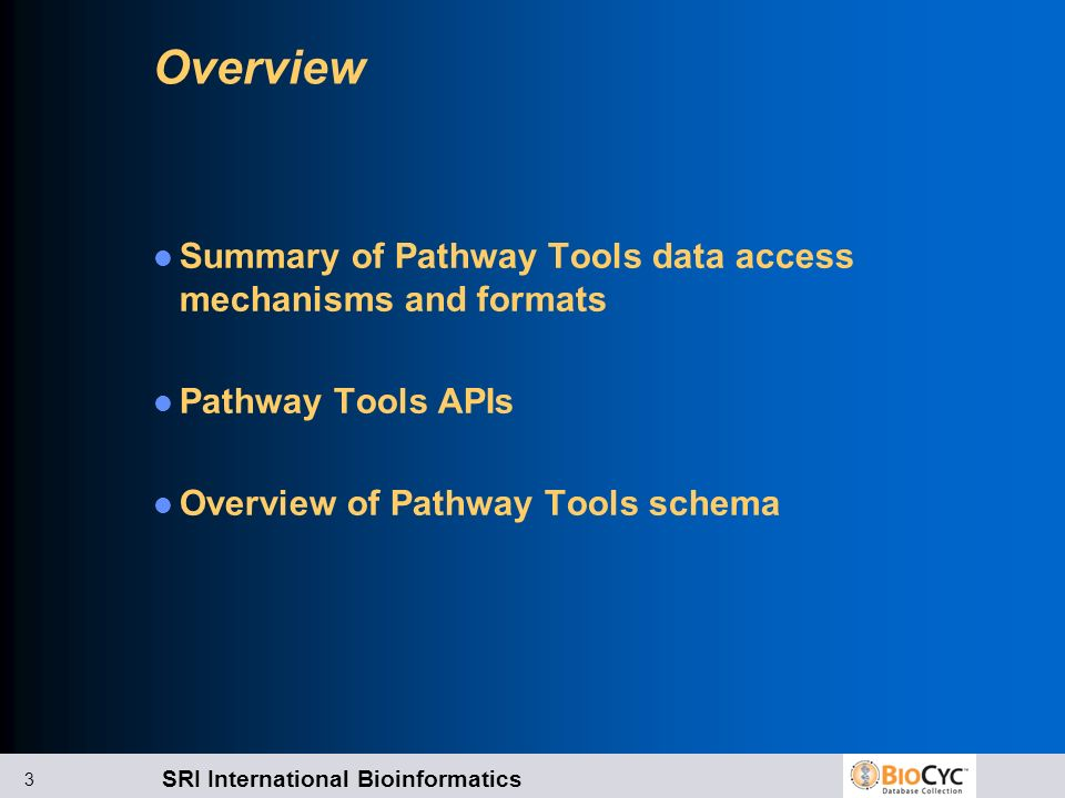 SRI International Bioinformatics 3 Overview Summary of Pathway Tools data access mechanisms and formats Pathway Tools APIs Overview of Pathway Tools s