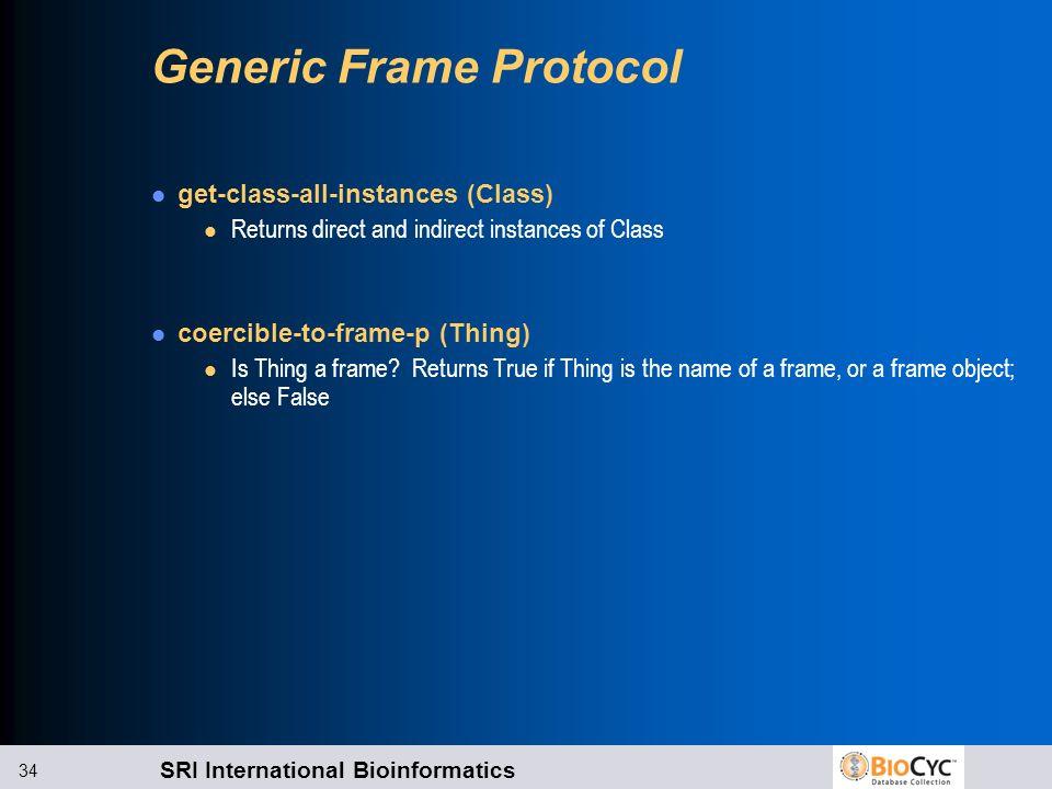 SRI International Bioinformatics 34 Generic Frame Protocol get-class-all-instances (Class) l Returns direct and indirect instances of Class coercible-