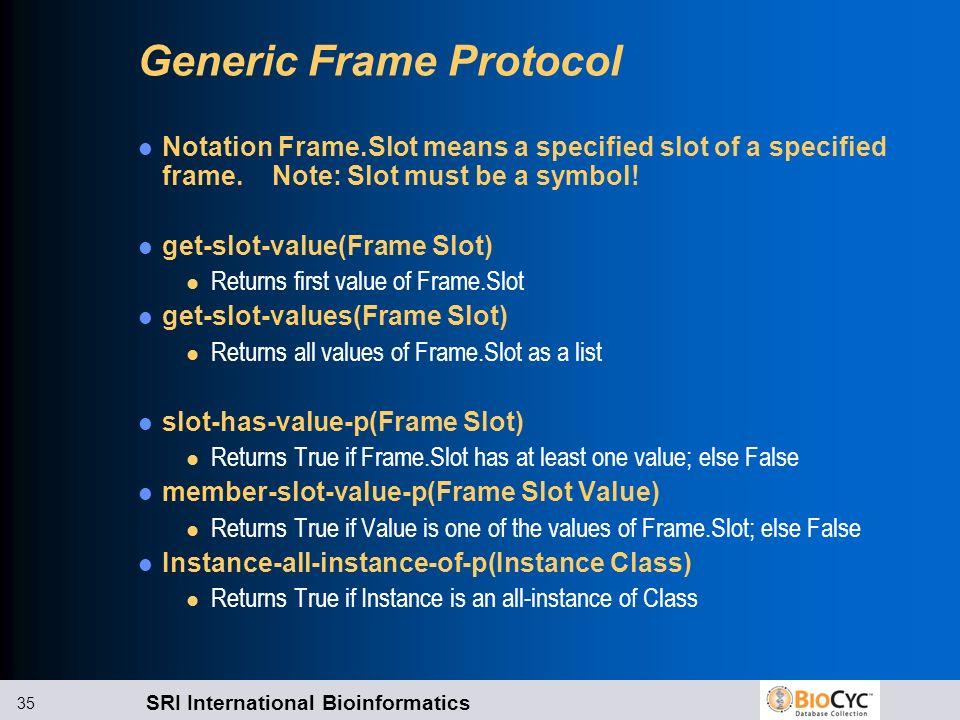SRI International Bioinformatics 35 Generic Frame Protocol Notation Frame.Slot means a specified slot of a specified frame. Note: Slot must be a symbo