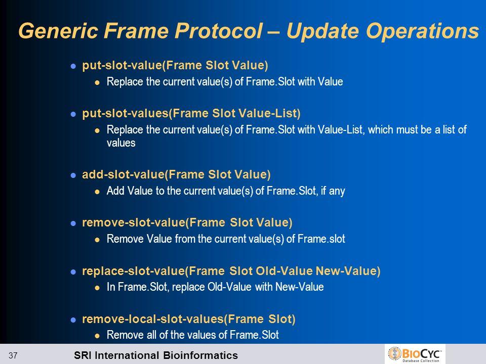 SRI International Bioinformatics 37 Generic Frame Protocol – Update Operations put-slot-value(Frame Slot Value) l Replace the current value(s) of Fram