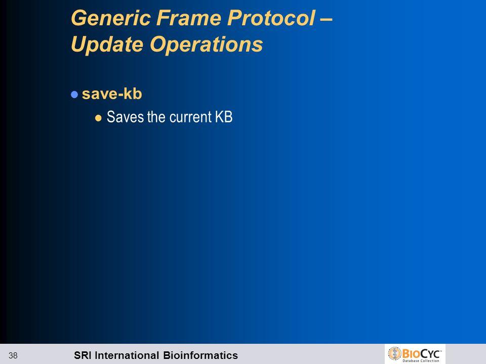 SRI International Bioinformatics 38 Generic Frame Protocol – Update Operations save-kb l Saves the current KB