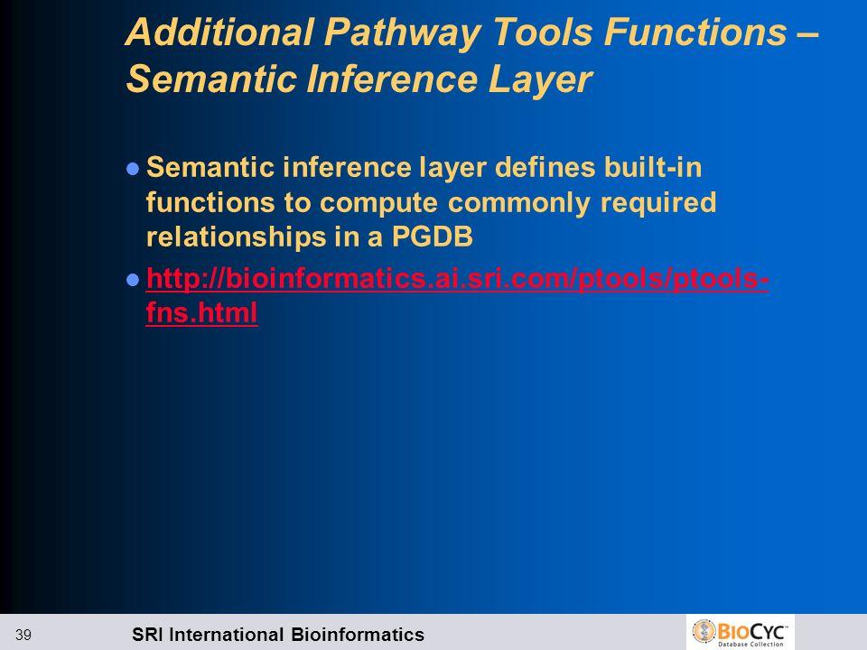 SRI International Bioinformatics 39 Additional Pathway Tools Functions – Semantic Inference Layer Semantic inference layer defines built-in functions