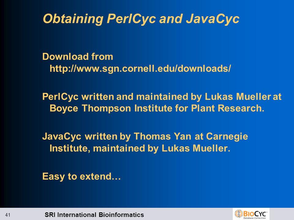 SRI International Bioinformatics 41 Obtaining PerlCyc and JavaCyc Download from http://www.sgn.cornell.edu/downloads/ PerlCyc written and maintained b