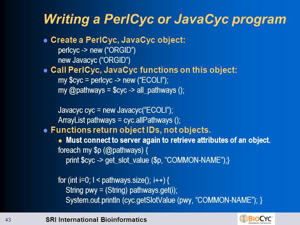 SRI International Bioinformatics 43 Writing a PerlCyc or JavaCyc program Create a PerlCyc, JavaCyc object: perlcyc -> new (ORGID) new Javacyc (ORGID)