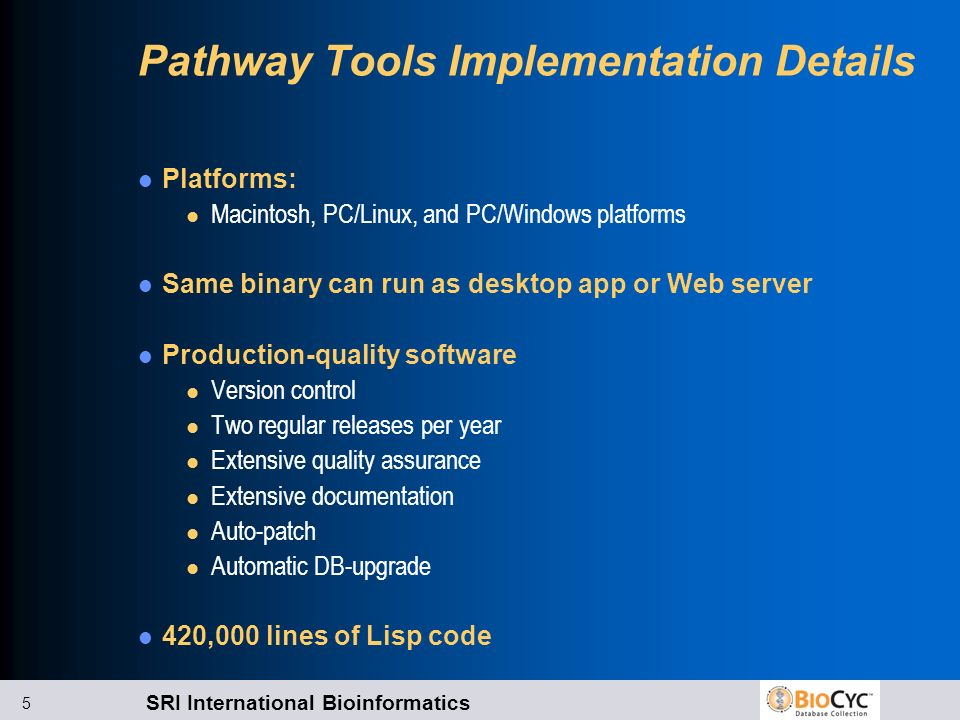 SRI International Bioinformatics 5 Pathway Tools Implementation Details Platforms: l Macintosh, PC/Linux, and PC/Windows platforms Same binary can run