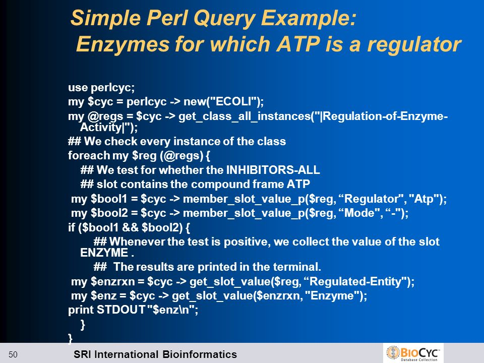 SRI International Bioinformatics 50 Simple Perl Query Example: Enzymes for which ATP is a regulator use perlcyc; my $cyc = perlcyc -> new(