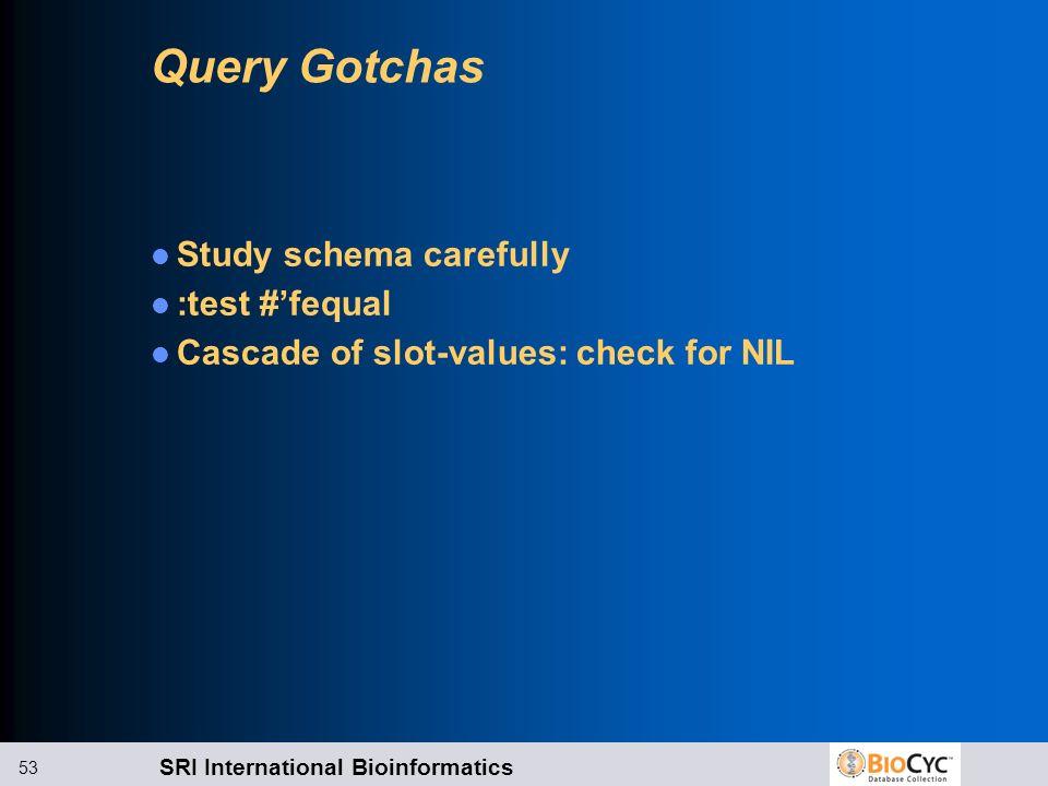 SRI International Bioinformatics 53 Query Gotchas Study schema carefully :test #fequal Cascade of slot-values: check for NIL