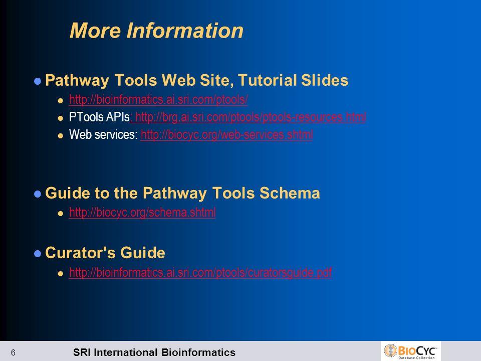 SRI International Bioinformatics 6 More Information Pathway Tools Web Site, Tutorial Slides l http://bioinformatics.ai.sri.com/ptools/ http://bioinfor