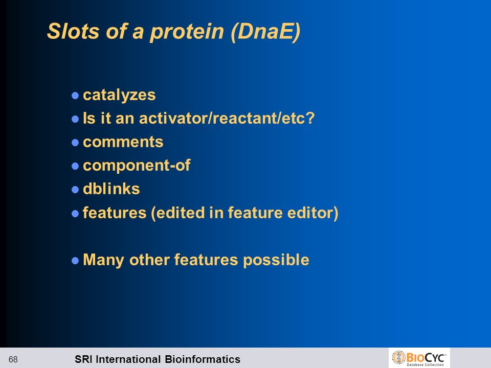 SRI International Bioinformatics 68 Slots of a protein (DnaE) catalyzes Is it an activator/reactant/etc? comments component-of dblinks features (edite