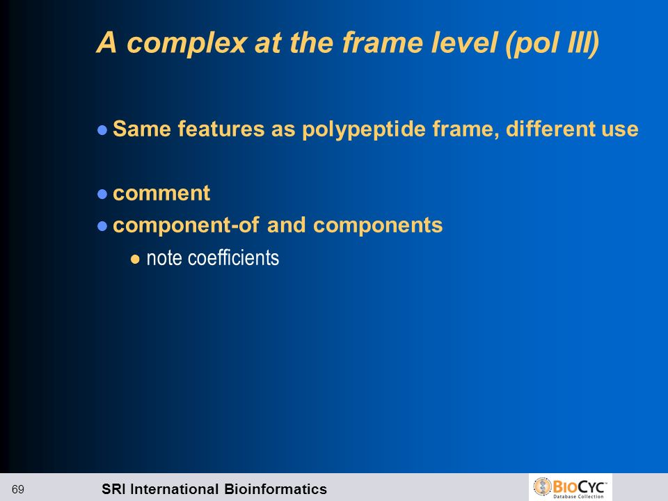 SRI International Bioinformatics 69 A complex at the frame level (pol III) Same features as polypeptide frame, different use comment component-of and
