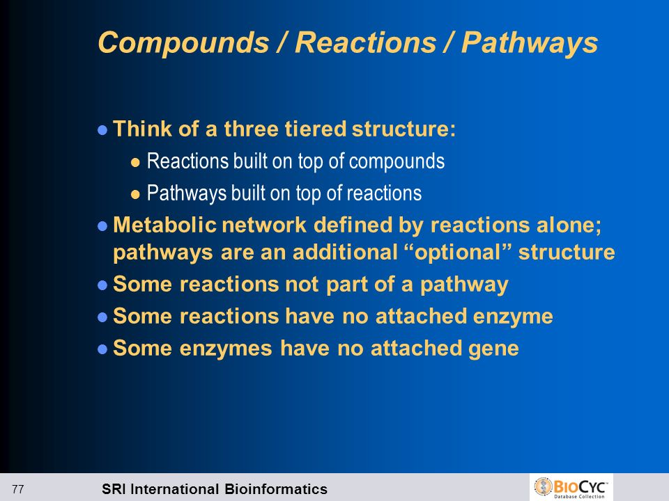 SRI International Bioinformatics 77 Compounds / Reactions / Pathways Think of a three tiered structure: l Reactions built on top of compounds l Pathwa