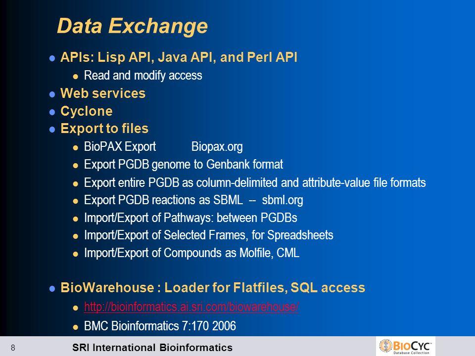 SRI International Bioinformatics 8 Data Exchange APIs: Lisp API, Java API, and Perl API l Read and modify access Web services Cyclone Export to files