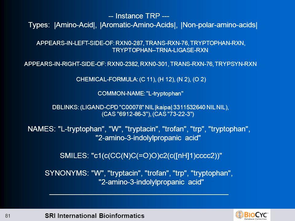 SRI International Bioinformatics 81 -- Instance TRP --- Types: |Amino-Acid|, |Aromatic-Amino-Acids|, |Non-polar-amino-acids| APPEARS-IN-LEFT-SIDE-OF: