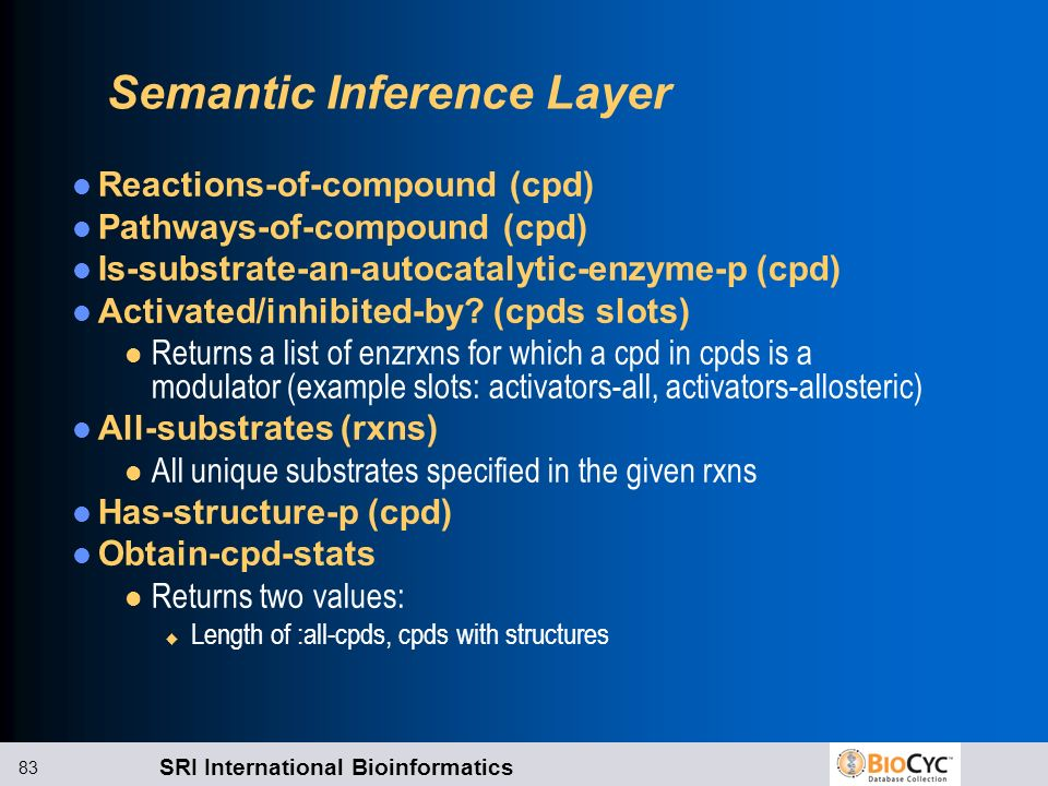 SRI International Bioinformatics 83 Semantic Inference Layer Reactions-of-compound (cpd) Pathways-of-compound (cpd) Is-substrate-an-autocatalytic-enzy