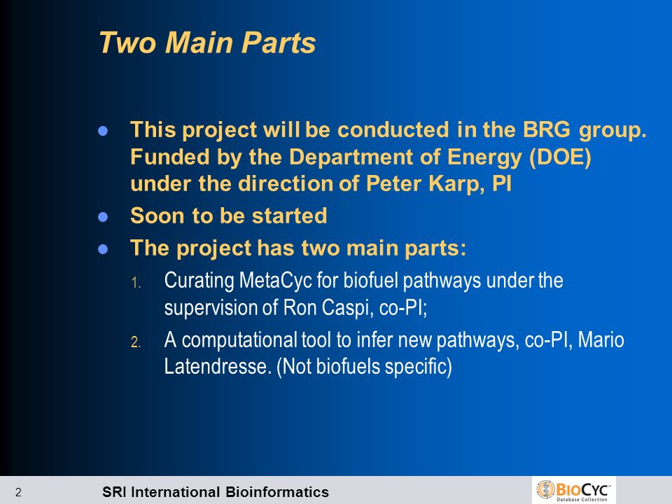 SRI International Bioinformatics 2 Two Main Parts This project will be conducted in the BRG group. Funded by the Department of Energy (DOE) under the