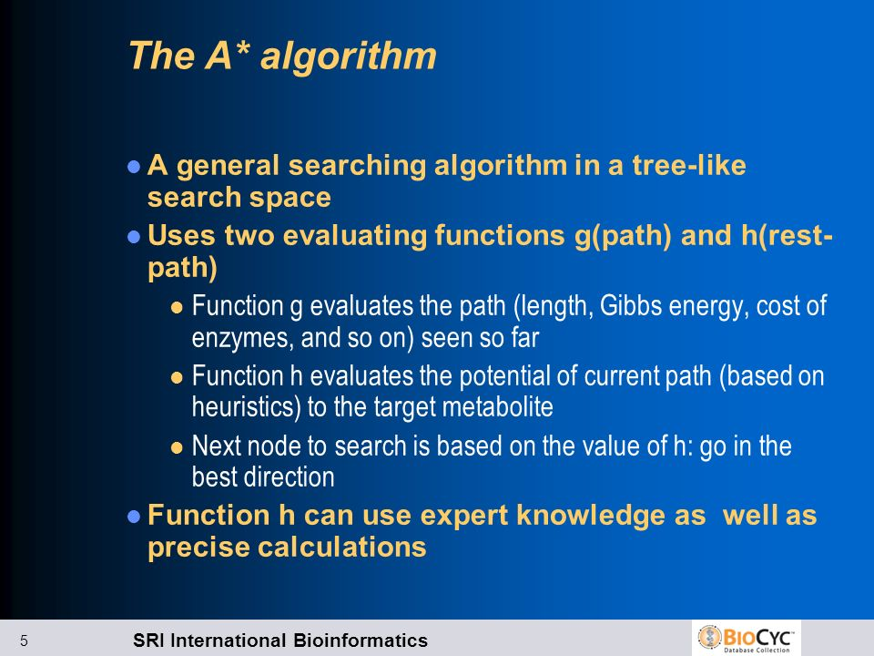 SRI International Bioinformatics 5 The A* algorithm A general searching algorithm in a tree-like search space Uses two evaluating functions g(path) and h(rest- path) l Function g evaluates the path (length, Gibbs energy, cost of enzymes, and so on) seen so far l Function h evaluates the potential of current path (based on heuristics) to the target metabolite l Next node to search is based on the value of h: go in the best direction Function h can use expert knowledge as well as precise calculations