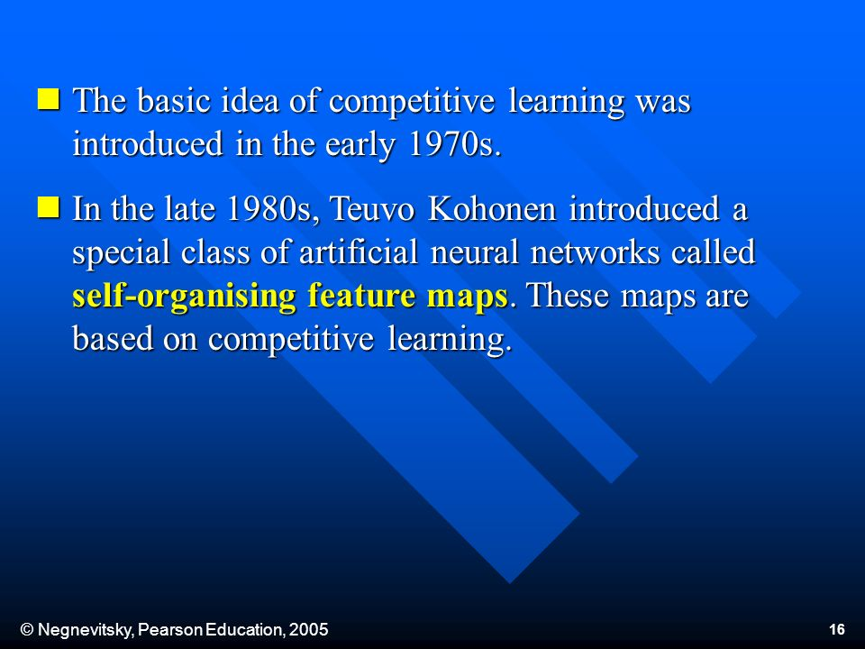 © Negnevitsky, Pearson Education, 2005 16 The basic idea of competitive learning was introduced in the early 1970s.