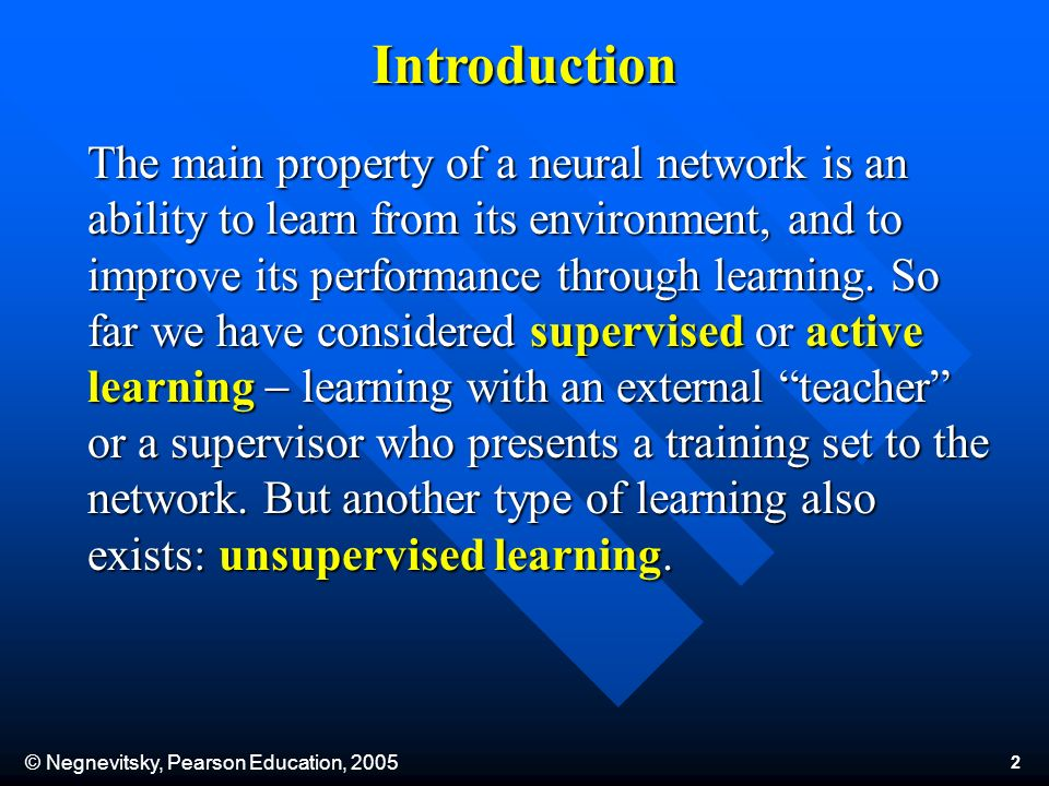 © Negnevitsky, Pearson Education, 2005 2 The main property of a neural network is an ability to learn from its environment, and to improve its performance through learning.
