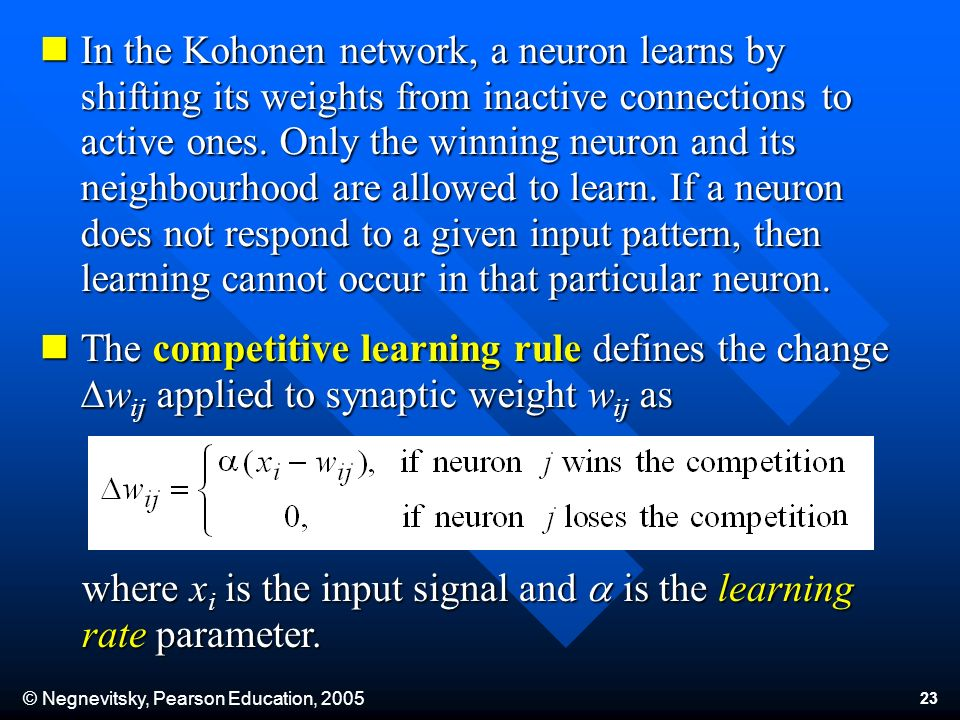 © Negnevitsky, Pearson Education, 2005 23 In the Kohonen network, a neuron learns by shifting its weights from inactive connections to active ones.