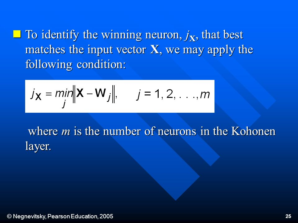 © Negnevitsky, Pearson Education, 2005 25 To identify the winning neuron, j X, that best matches the input vector X, we may apply the following condition: To identify the winning neuron, j X, that best matches the input vector X, we may apply the following condition: where m is the number of neurons in the Kohonen layer.