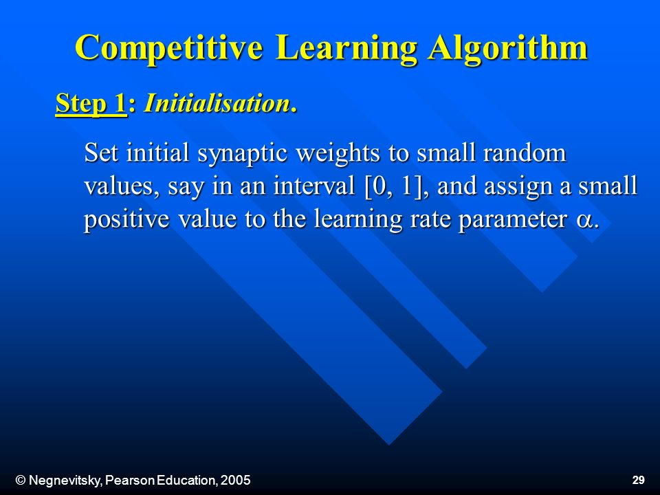 © Negnevitsky, Pearson Education, 2005 29 Competitive Learning Algorithm Set initial synaptic weights to small random values, say in an interval [0, 1], and assign a small positive value to the learning rate parameter.