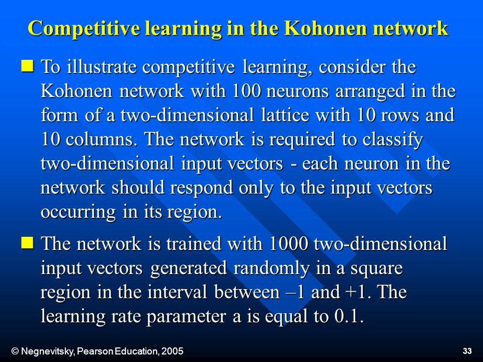 © Negnevitsky, Pearson Education, 2005 33 Competitive learning in the Kohonen network To illustrate competitive learning, consider the Kohonen network with 100 neurons arranged in the form of a two-dimensional lattice with 10 rows and 10 columns.