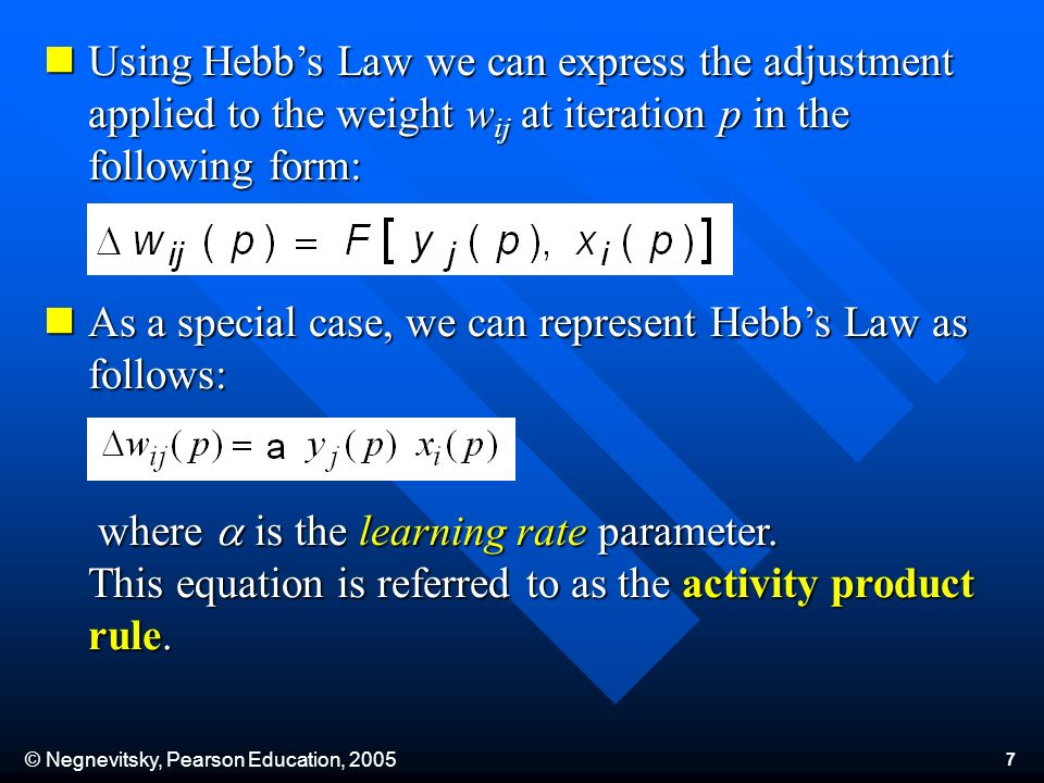 © Negnevitsky, Pearson Education, 2005 7 Using Hebbs Law we can express the adjustment applied to the weight w ij at iteration p in the following form: Using Hebbs Law we can express the adjustment applied to the weight w ij at iteration p in the following form: As a special case, we can represent Hebbs Law as follows: As a special case, we can represent Hebbs Law as follows: where is the learning rate parameter.