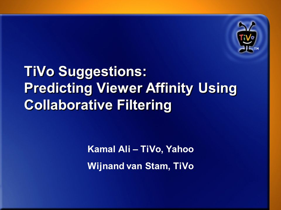 TiVo Suggestions: Predicting Viewer Affinity Using Collaborative Filtering Kamal Ali – TiVo, Yahoo Wijnand van Stam, TiVo