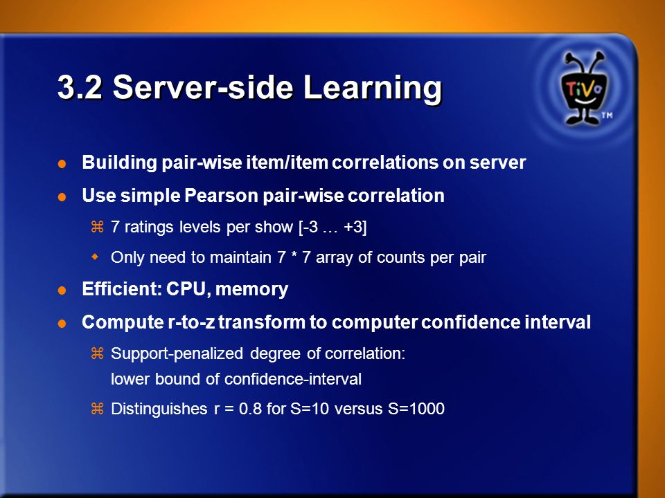 3.2 Server-side Learning l Building pair-wise item/item correlations on server l Use simple Pearson pair-wise correlation z7 ratings levels per show [