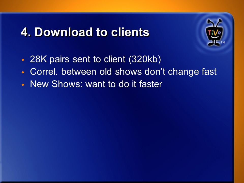 4. Download to clients w 28K pairs sent to client (320kb) w Correl. between old shows dont change fast w New Shows: want to do it faster