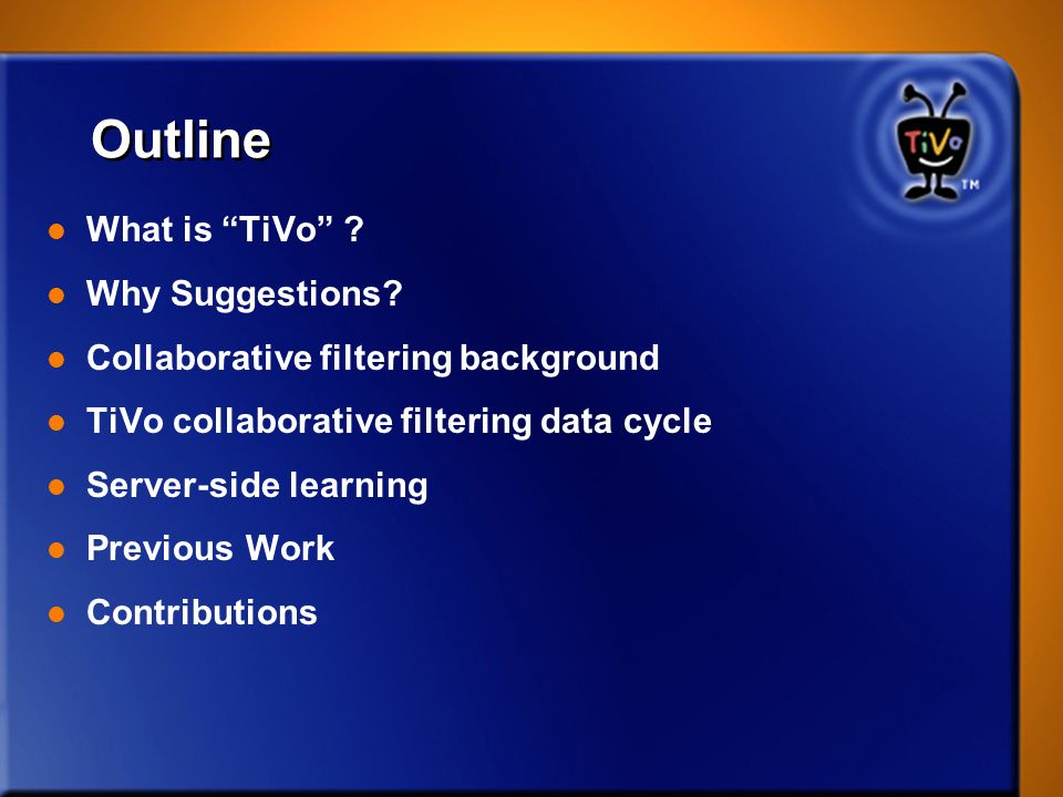 Outline l What is TiVo ? l Why Suggestions? l Collaborative filtering background l TiVo collaborative filtering data cycle l Server-side learning l Pr