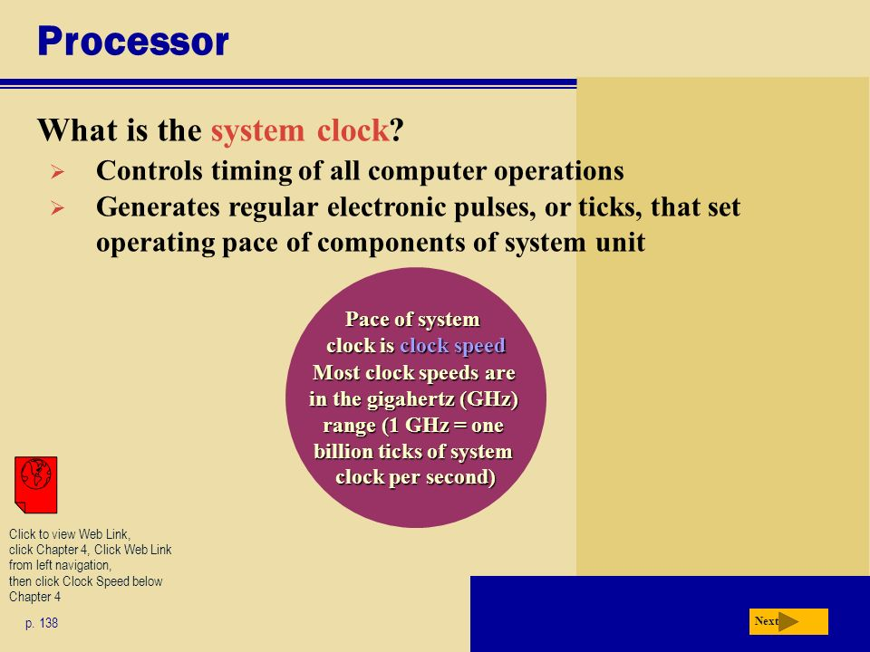 Processor What is the system clock? p. 138 Next Pace of system clock is clock speed Most clock speeds are in the gigahertz (GHz) range (1 GHz = one bi