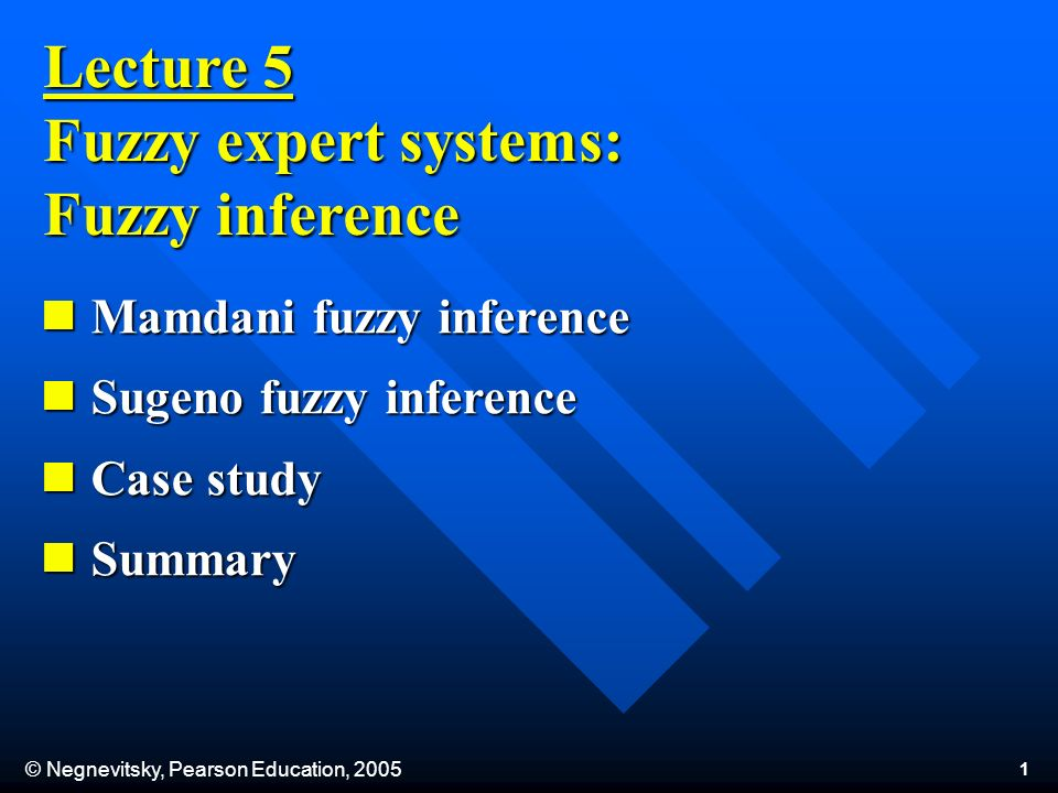 © Negnevitsky, Pearson Education, Lecture 5 Fuzzy expert systems: Fuzzy inference Mamdani fuzzy inference Mamdani fuzzy inference Sugeno fuzzy inference Sugeno fuzzy inference Case study Case study Summary Summary
