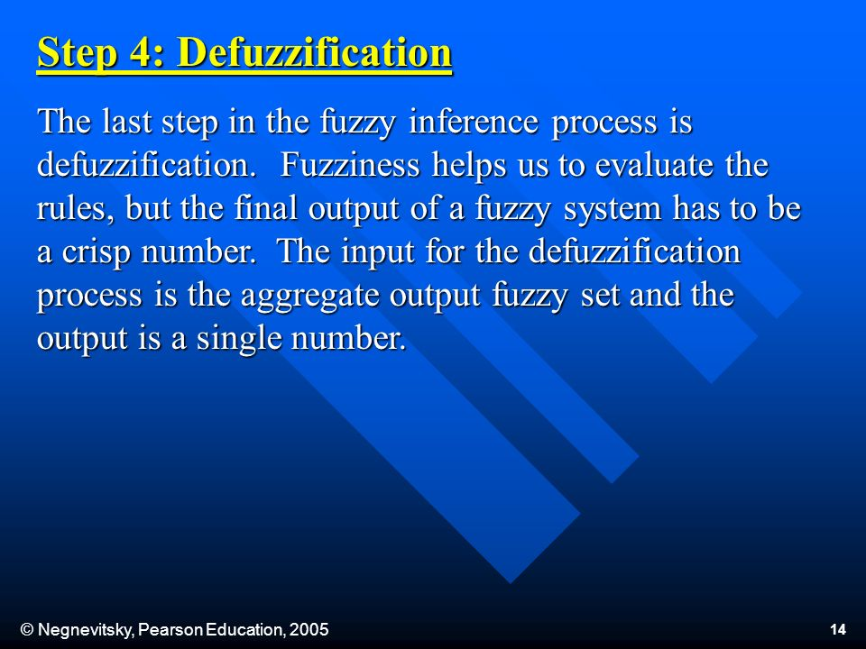 © Negnevitsky, Pearson Education, 2005 14 Step 4: Defuzzification The last step in the fuzzy inference process is defuzzification.
