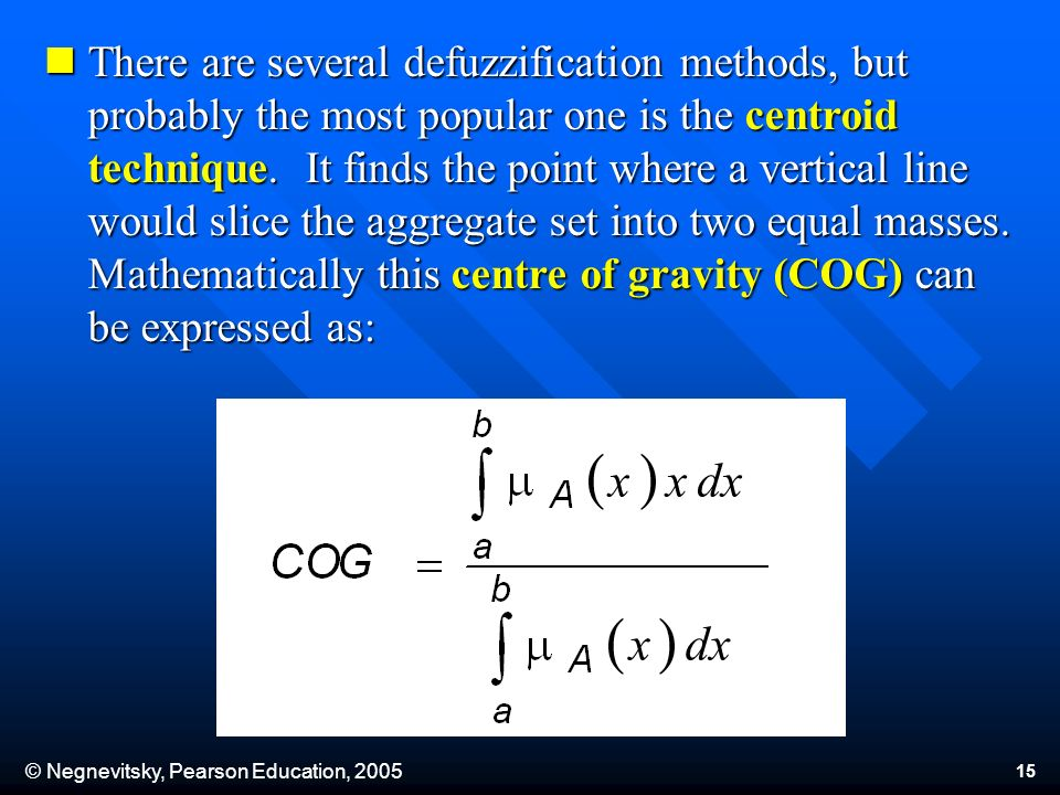 © Negnevitsky, Pearson Education, 2005 15 There are several defuzzification methods, but probably the most popular one is the centroid technique.