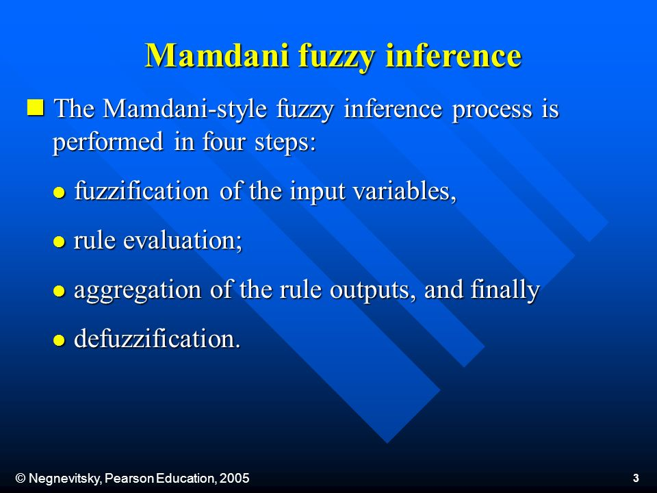 © Negnevitsky, Pearson Education, 2005 3 Mamdani fuzzy inference The Mamdani-style fuzzy inference process is performed in four steps: The Mamdani-style fuzzy inference process is performed in four steps: fuzzification of the input variables, fuzzification of the input variables, rule evaluation; rule evaluation; aggregation of the rule outputs, and finally aggregation of the rule outputs, and finally defuzzification.