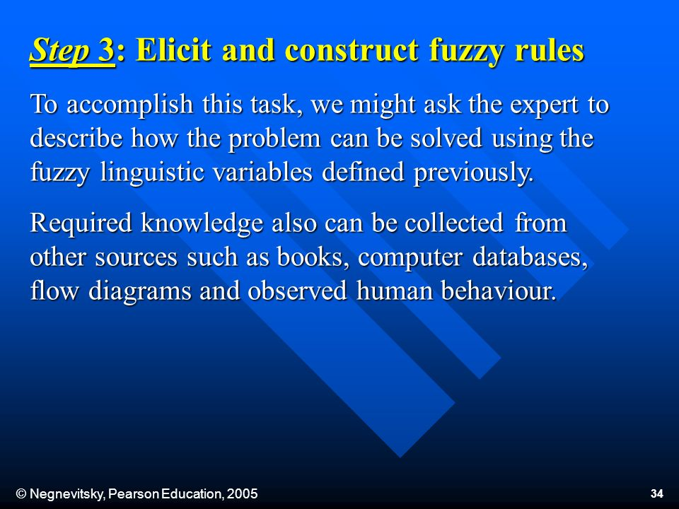 © Negnevitsky, Pearson Education, 2005 34 Step 3: Elicit and construct fuzzy rules To accomplish this task, we might ask the expert to describe how the problem can be solved using the fuzzy linguistic variables defined previously.