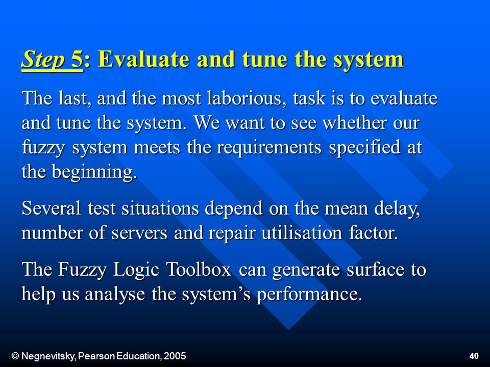 © Negnevitsky, Pearson Education, 2005 40 Step 5: Evaluate and tune the system The last, and the most laborious, task is to evaluate and tune the system.