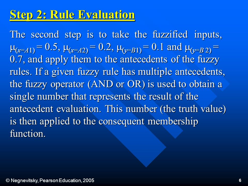 © Negnevitsky, Pearson Education, 2005 6 Step 2: Rule Evaluation The second step is to take the fuzzified inputs, (x=A1) = 0.5, (x=A2) = 0.2, (y=B1) = 0.1 and (y=B 2) = 0.7, and apply them to the antecedents of the fuzzy rules.