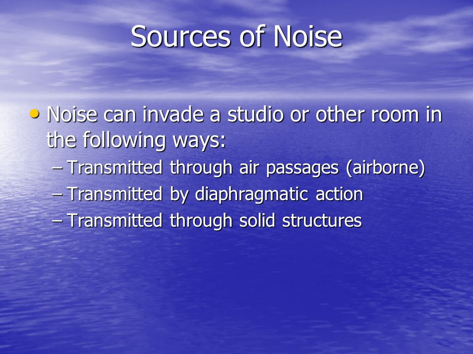 Sources of Noise Noise can invade a studio or other room in the following ways: Noise can invade a studio or other room in the following ways: –Transm