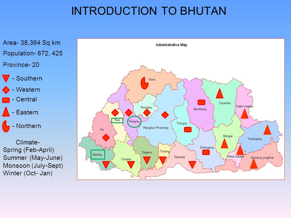 INTRODUCTION TO BHUTAN Area- 38,364 Sq km Population- 672, 425 Province- 20 Climate- Spring (Feb-April) Summer (May-June) Monsoon (July-Sept) Winter (